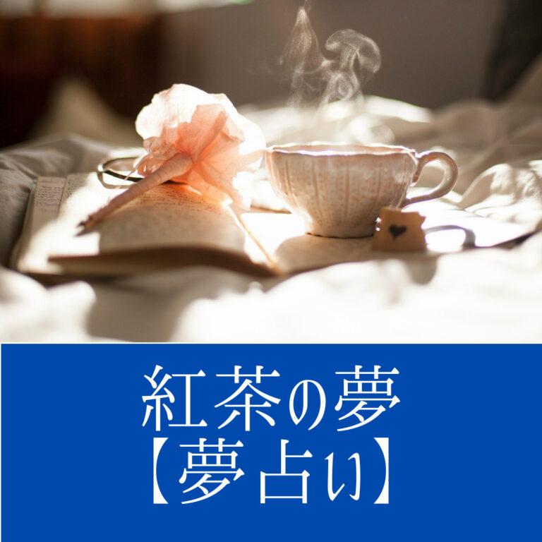 紅茶の夢【夢占い一覧表】人間関係、とくに恋愛関係や健康状態を象徴する夢