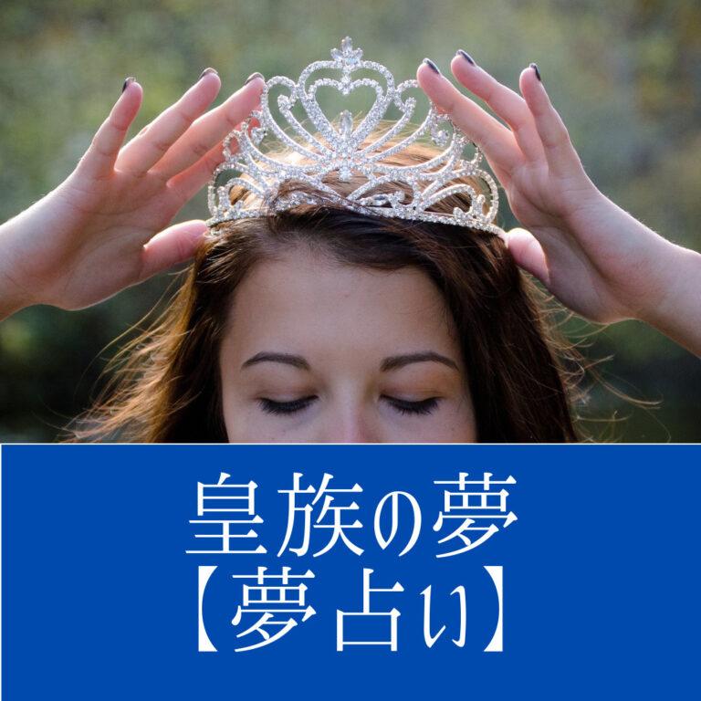 皇族の夢【夢占い一覧表】あなたの家族環境や、大きなできごとをあらわす夢